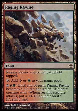 "Raging Ravine (0, ) 0/0\nLand\nRaging Ravine enters the battlefield tapped.<br />\n{T}: Add {R} or {G} to your mana pool.<br />\n{2}{R}{G}: Until end of turn, Raging Ravine becomes a 3/3 red and green Elemental creature with ""Whenever this creature attacks, put a +1/+1 counter on it."" It's still a land.\nWorldwake: Rare\n\n"