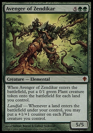 Avenger of Zendikar (7, 5GG) 5/5\nCreature  — Elemental\nWhen Avenger of Zendikar enters the battlefield, put a 0/1 green Plant creature token onto the battlefield for each land you control.<br />\nLandfall — Whenever a land enters the battlefield under your control, you may put a +1/+1 counter on each Plant creature you control.\nWorldwake: Mythic Rare\n\n
