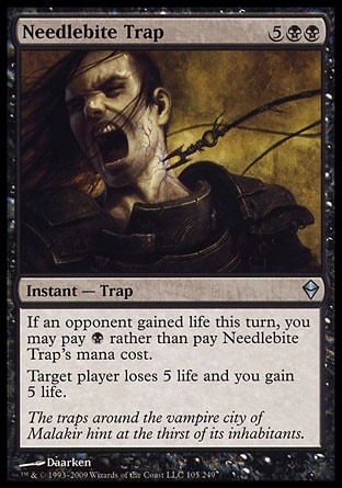 Needlebite Trap (7, 5BB) 0/0\nInstant  — Trap\nIf an opponent gained life this turn, you may pay {B} rather than pay Needlebite Trap's mana cost.<br />\nTarget player loses 5 life and you gain 5 life.\nZendikar: Uncommon\n\n