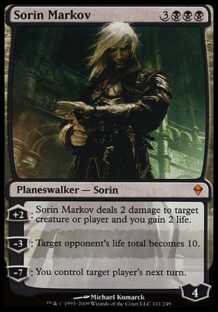 Sorin Markov (6, 3BBB) 0/0 Planeswalker  — Sorin +2: Sorin Markov deals 2 damage to target creature or player and you gain 2 life.<br /> -3: Target opponent's life total becomes 10.<br /> -7: You control target player's next turn. Zendikar: Mythic Rare