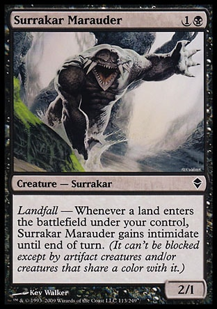 Surrakar Marauder (2, 1B) 2/1\nCreature  — Surrakar\nLandfall — Whenever a land enters the battlefield under your control, Surrakar Marauder gains intimidate until end of turn. (It can't be blocked except by artifact creatures and/or creatures that share a color with it.)\nZendikar: Common\n\n