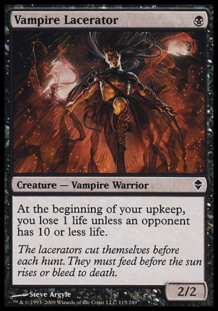 Vampire Lacerator (1, B) 2/2\nCreature  — Vampire Warrior\nAt the beginning of your upkeep, you lose 1 life unless an opponent has 10 or less life.\nZendikar: Common\n\n