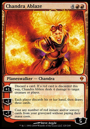 Chandra Ablaze (6, 4RR) 0/0 Planeswalker  — Chandra +1: Discard a card. If a red card is discarded this way, Chandra Ablaze deals 4 damage to target creature or player.<br /> -2: Each player discards his or her hand, then draws three cards.<br /> -7: Cast any number of red instant and/or sorcery cards from your graveyard without paying their mana costs. Zendikar: Mythic Rare