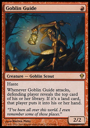 Goblin Guide (1, R) 2/2\nCreature  — Goblin Scout\nHaste<br />\nWhenever Goblin Guide attacks, defending player reveals the top card of his or her library. If it's a land card, that player puts it into his or her hand.\nZendikar: Rare\n\n