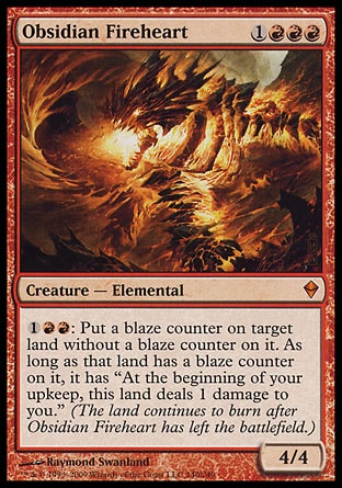 "Obsidian Fireheart (4, 1RRR) 4/4 Creature  — Elemental {1}{R}{R}: Put a blaze counter on target land without a blaze counter on it. For as long as that land has a blaze counter on it, it has ""At the beginning of your upkeep, this land deals 1 damage to you."" (The land continues to burn after Obsidian Fireheart has left the battlefield.) Zendikar: Mythic Rare"