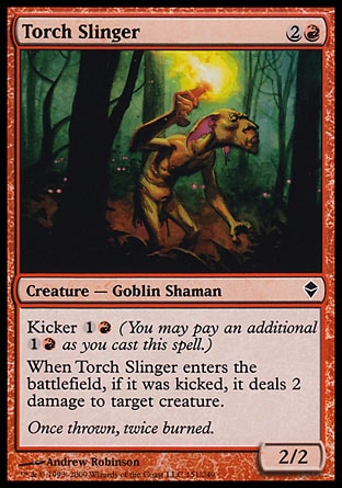 Torch Slinger (3, 2R) 2/2\nCreature  — Goblin Shaman\nKicker {1}{R} (You may pay an additional {1}{R} as you cast this spell.)<br />\nWhen Torch Slinger enters the battlefield, if it was kicked, it deals 2 damage to target creature.\nZendikar: Common\n\n