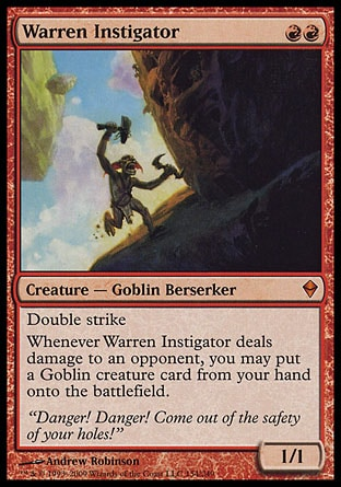 Warren Instigator (2, RR) 1/1 Creature  — Goblin Berserker Double strike<br /> Whenever Warren Instigator deals damage to an opponent, you may put a Goblin creature card from your hand onto the battlefield. Zendikar: Mythic Rare