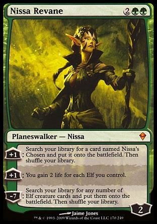 Nissa Revane (4, 2GG) 0/0 Planeswalker  — Nissa +1: Search your library for a card named Nissa's Chosen and put it onto the battlefield. Then shuffle your library.<br /> +1: You gain 2 life for each Elf you control.<br /> -7: Search your library for any number of Elf creature cards and put them onto the battlefield. Then shuffle your library. Zendikar: Mythic Rare