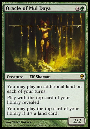 Oracle of Mul Daya (4, 3G) 2/2\nCreature  — Elf Shaman\nYou may play an additional land on each of your turns.<br />\nPlay with the top card of your library revealed.<br />\nYou may play the top card of your library if it's a land card.\nZendikar: Rare\n\n