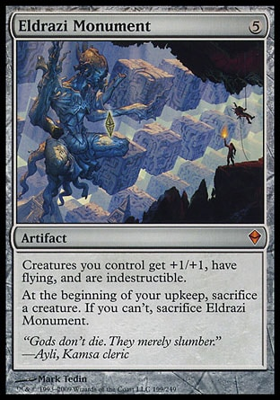 Eldrazi Monument (5, 5) 0/0 Artifact Creatures you control get +1/+1, have flying, and are indestructible.<br /> At the beginning of your upkeep, sacrifice a creature. If you can't, sacrifice Eldrazi Monument. Zendikar: Mythic Rare