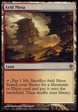 Arid Mesa (0, ) \nLand\n{T}, Pay 1 life, Sacrifice Arid Mesa: Search your library for a Mountain or Plains card and put it onto the battlefield. Then shuffle your library.\nZendikar: Rare\n\n