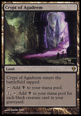 Crypt of Agadeem (0, ) 0/0\nLand\nCrypt of Agadeem enters the battlefield tapped.<br />\n{T}: Add {B} to your mana pool.<br />\n{2}, {T}: Add {B} to your mana pool for each black creature card in your graveyard.\nZendikar: Rare\n\n