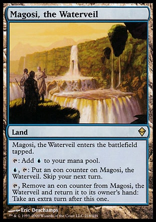 Magosi, the Waterveil (0, ) 0/0\nLand\nMagosi, the Waterveil enters the battlefield tapped.<br />\n{T}: Add {U} to your mana pool.<br />\n{U}, {T}: Put an eon counter on Magosi, the Waterveil. Skip your next turn.<br />\n{T}, Remove an eon counter from Magosi, the Waterveil and return it to its owner's hand: Take an extra turn after this one.\nZendikar: Rare\n\n
