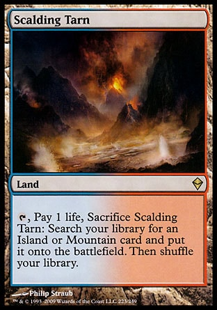 Scalding Tarn (0, ) \nLand\n{T}, Pay 1 life, Sacrifice Scalding Tarn: Search your library for an Island or Mountain card and put it onto the battlefield. Then shuffle your library.\nZendikar: Rare\n\n
