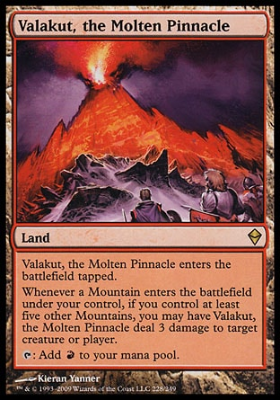 Valakut, the Molten Pinnacle (0, ) 0/0\nLand\nValakut, the Molten Pinnacle enters the battlefield tapped.<br />\nWhenever a Mountain enters the battlefield under your control, if you control at least five other Mountains, you may have Valakut, the Molten Pinnacle deal 3 damage to target creature or player.<br />\n{T}: Add {R} to your mana pool.\nZendikar: Rare\n\n