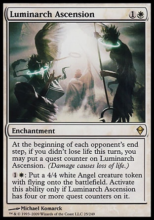 Luminarch Ascension (2, 1W) 0/0 Enchantment At the beginning of each opponent's end step, if you didn't lose life this turn, you may put a quest counter on Luminarch Ascension. (Damage causes loss of life.)<br /> {1}{W}: Put a 4/4 white Angel creature token with flying onto the battlefield. Activate this ability only if Luminarch Ascension has four or more quest counters on it. Zendikar: Rare