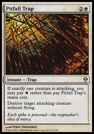 Pitfall Trap (3, 2W) 0/0\nInstant  — Trap\nIf exactly one creature is attacking, you may pay {W} rather than pay Pitfall Trap's mana cost.<br />\nDestroy target attacking creature without flying.\nZendikar: Uncommon\n\n