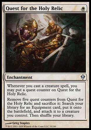 Quest for the Holy Relic (1, W) 0/0\nEnchantment\nWhenever you cast a creature spell, you may put a quest counter on Quest for the Holy Relic.<br />\nRemove five quest counters from Quest for the Holy Relic and sacrifice it: Search your library for an Equipment card, put it onto the battlefield, and attach it to a creature you control. Then shuffle your library.\nZendikar: Uncommon\n\n