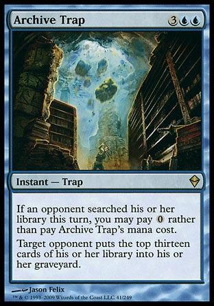 Archive Trap (5, 3UU) 0/0 Instant  — Trap If an opponent searched his or her library this turn, you may pay {0} rather than pay Archive Trap's mana cost.<br /> Target opponent puts the top thirteen cards of his or her library into his or her graveyard. Zendikar: Rare