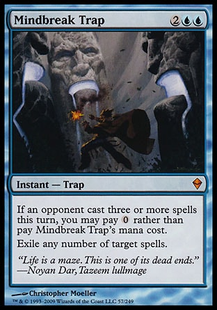 Mindbreak Trap (4, 2UU) 0/0 Instant  — Trap If an opponent cast three or more spells this turn, you may pay {0} rather than pay Mindbreak Trap's mana cost.<br /> Exile any number of target spells. Zendikar: Mythic Rare
