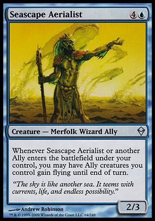 Seascape Aerialist (5, 4U) 2/3\nCreature  — Merfolk Wizard Ally\nWhenever Seascape Aerialist or another Ally enters the battlefield under your control, you may have Ally creatures you control gain flying until end of turn.\nZendikar: Uncommon\n\n
