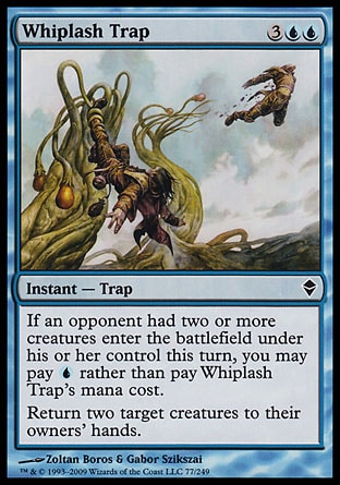 Whiplash Trap (5, 3UU) 0/0\nInstant  — Trap\nIf an opponent had two or more creatures enter the battlefield under his or her control this turn, you may pay {U} rather than pay Whiplash Trap's mana cost.<br />\nReturn two target creatures to their owners' hands.\nZendikar: Common, Planechase: Common\n\n