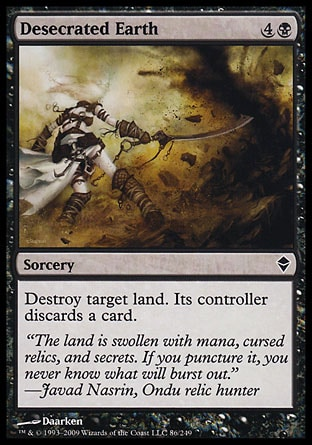 Desecrated Earth (5, 4B) 0/0\nSorcery\nDestroy target land. Its controller discards a card.\nZendikar: Common\n\n