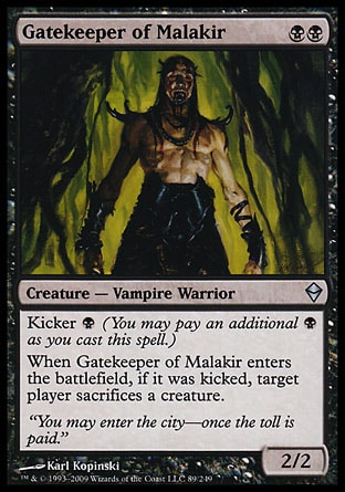 Gatekeeper of Malakir (2, BB) 2/2\nCreature  — Vampire Warrior\nKicker {B} (You may pay an additional {B} as you cast this spell.)<br />\nWhen Gatekeeper of Malakir enters the battlefield, if it was kicked, target player sacrifices a creature.\nZendikar: Uncommon\n\n