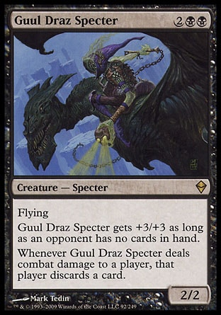 Guul Draz Specter (4, 2BB) 2/2\nCreature  — Specter\nFlying<br />\nGuul Draz Specter gets +3/+3 as long as an opponent has no cards in hand.<br />\nWhenever Guul Draz Specter deals combat damage to a player, that player discards a card.\nZendikar: Rare\n\n